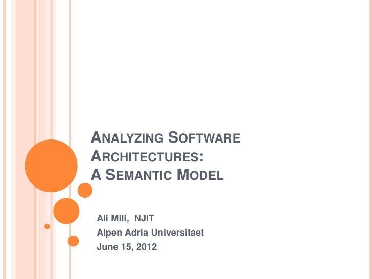 ANALYZING SOFTWAREARCHITECTURES:A SEMANTIC MODELAli Mili, NJITAlpen Adria UniversitaetJune 15, 2012