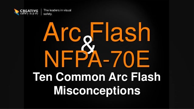 The leaders in visual safety. Arc Flash Ten Common Arc Flash Misconceptions & NFPA-70E