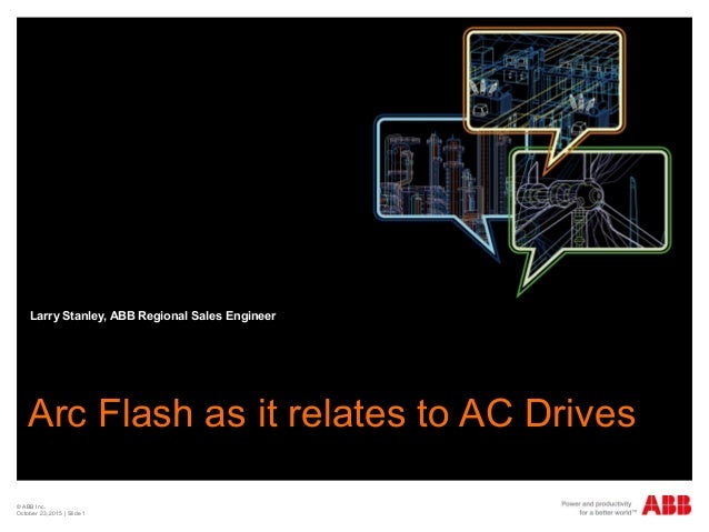 © ABB Inc. October 23, 2015 | Slide 1 Arc Flash as it relates to AC Drives Larry Stanley, ABB Regional Sales Engineer