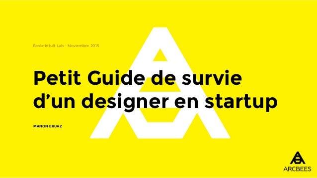 Petit Guide de survie d'un designer en startup École Intuit Lab - Novembre 2015 MANON GRUAZ