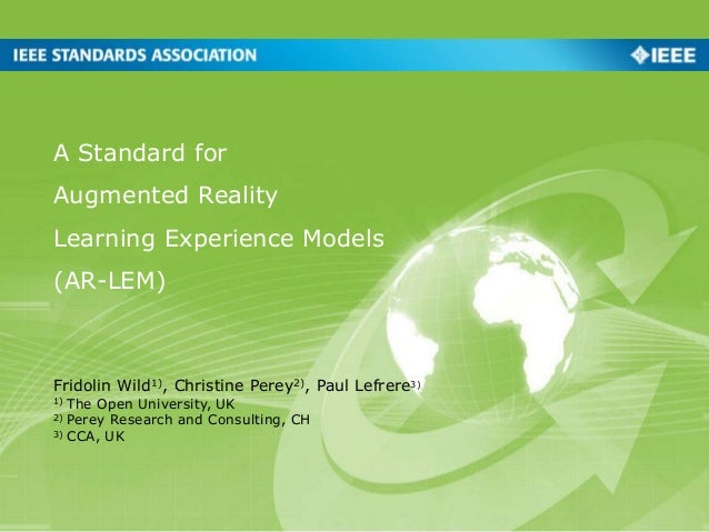 A Standard for Augmented Reality Learning Experience Models (AR-LEM) Fridolin Wild1), Christine Perey2), Paul Lefrere3) 1)...