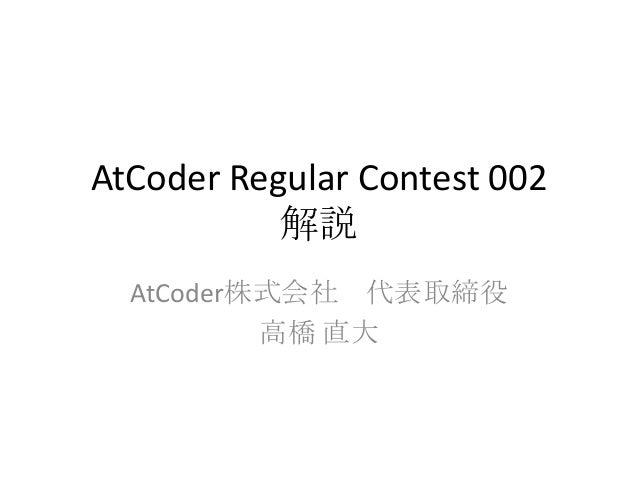 AtCoder Regular Contest 002 解説 AtCoder株式会社 代表取締役 高橋 直大