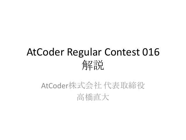 AtCoder Regular Contest 016 解説 AtCoder株式会社 代表取締役 高橋直大