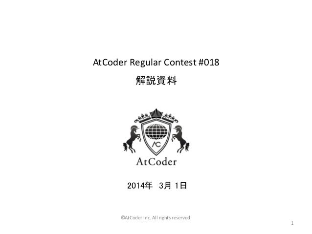AtCoder Regular Contest #018  解説資料  2014年 3月 1日  ©AtCoder Inc. All rights reserved. 1