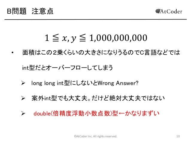 B問題 注意点  1 ≦ 𝑥, 𝑦 ≦ 1,000,000,000 •  面積はこの2乗くらいの大きさになりうるのでC言語などでは int型だとオーバーフローしてしまう   long long int型にしないとWrong Answer? ...