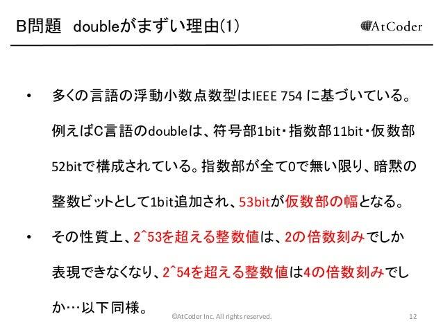B問題 doubleがまずい理由(1)  •  多くの言語の浮動小数点数型はIEEE 754 に基づいている。 例えばC言語のdoubleは、符号部1bit・指数部11bit・仮数部 52bitで構成されている。指数部が全て0で無い限り、暗黙の...