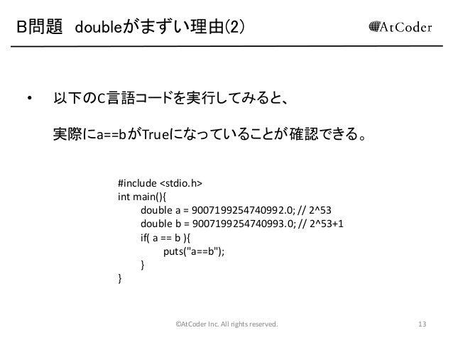 B問題 doubleがまずい理由(2)  •  以下のC言語コードを実行してみると、 実際にa==bがTrueになっていることが確認できる。 #include <stdio.h> int main(){ double a = 900719925...