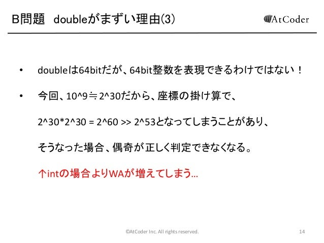 B問題 doubleがまずい理由(3)  •  doubleは64bitだが、64bit整数を表現できるわけではない!  •  今回、10^9≒2^30だから、座標の掛け算で、 2^30*2^30 = 2^60 >> 2^53となってしまうこと...