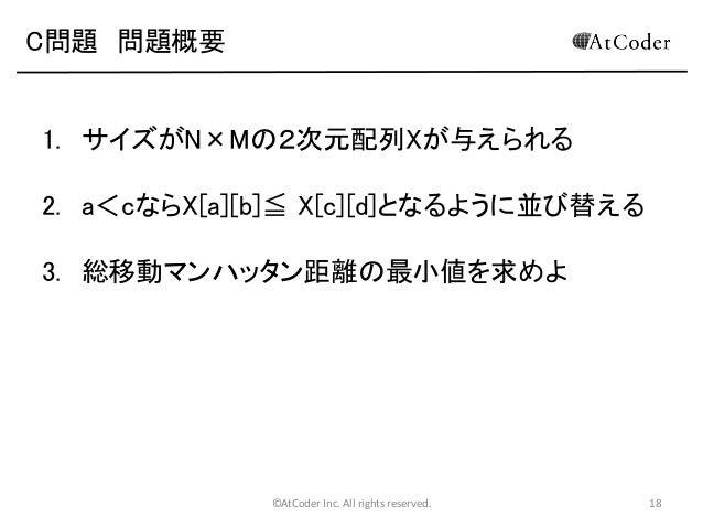 C問題 問題概要  1. サイズがN×Mの2次元配列Xが与えられる 2. a<cならX[a][b]≦ X[c][d]となるように並び替える 3. 総移動マンハッタン距離の最小値を求めよ  ©AtCoder Inc. All rights res...