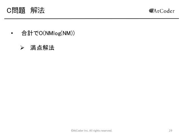 C問題 解法 •  合計でO(NMlog(NM))  満点解法  ©AtCoder Inc. All rights reserved.  29