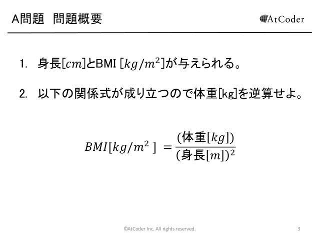 A問題 問題概要 1. 身長[𝑐𝑚]とBMI [𝑘𝑔/𝑚2 ]が与えられる。 2. 以下の関係式が成り立つので体重[kg]を逆算せよ。 (体重 𝑘𝑔 ) 𝐵𝑀𝐼[𝑘𝑔/𝑚 ] = 身長 𝑚 2 2  ©AtCoder Inc. All righ...