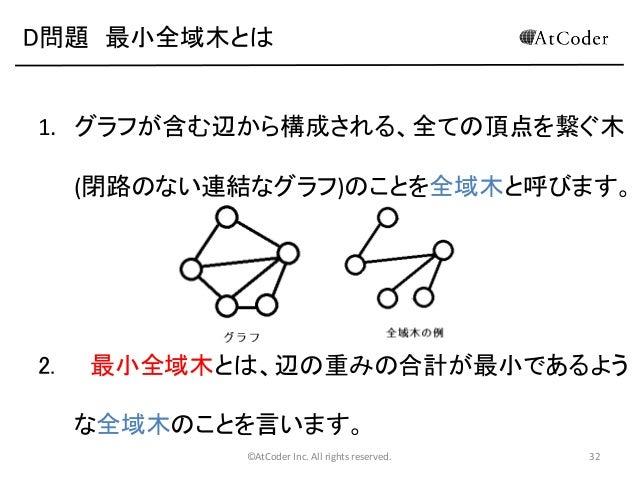 D問題 最小全域木とは  1. グラフが含む辺から構成される、全ての頂点を繋ぐ木 (閉路のない連結なグラフ)のことを全域木と呼びます。  2.  最小全域木とは、辺の重みの合計が最小であるよう な全域木のことを言います。 ©AtCoder In...