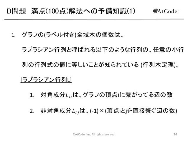 D問題 満点(100点)解法への予備知識(1) 1. グラフの(ラベル付き)全域木の個数は、  ラプラシアン行列と呼ばれる以下のような行列の、任意の小行 列の行列式の値に等しいことが知られている (行列木定理)。 [ラプラシアン行列L] 1. ...