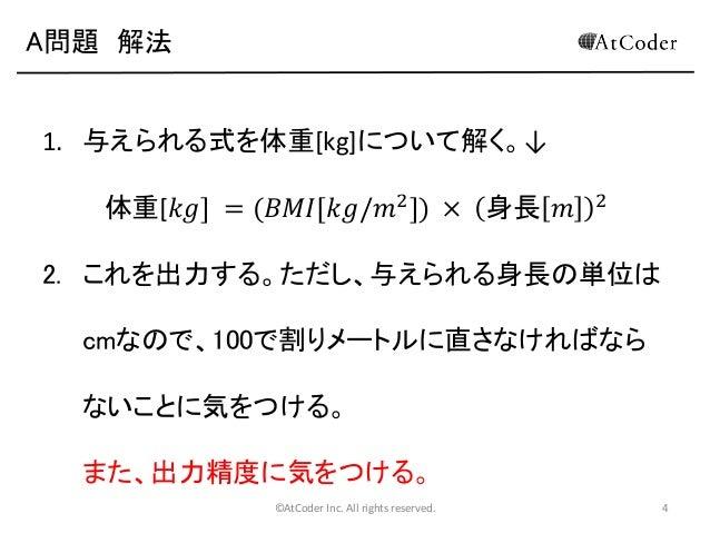 A問題 解法  1. 与えられる式を体重[kg]について解く。↓ 体重[𝑘𝑔] = (𝐵𝑀𝐼[𝑘𝑔/𝑚2 ]) × 身長 𝑚  2  2. これを出力する。ただし、与えられる身長の単位は  cmなので、100で割りメートルに直さなければなら な...