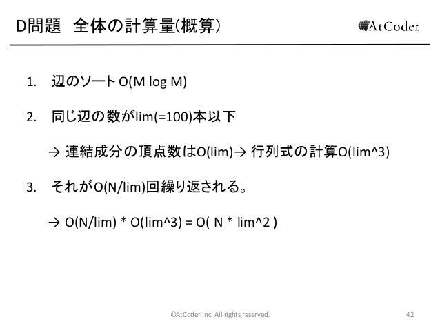 D問題 全体の計算量(概算) 1. 辺のソート O(M log M)  2. 同じ辺の数がlim(=100)本以下 → 連結成分の頂点数はO(lim)→ 行列式の計算O(lim^3) 3. それがO(N/lim)回繰り返される。 → O(N/l...