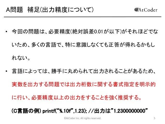 A問題 補足(出力精度について) • 今回の問題は、必要精度(絶対誤差0.01が以下)がそれほどでな  いため、多くの言語で、特に意識しなくても正答が得れるかもし れない。 • 言語によっては、勝手に丸められて出力されることがあるため、 実数を...