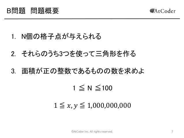 B問題 問題概要  1. N個の格子点が与えられる 2. それらのうち3つを使って三角形を作る 3. 面積が正の整数であるものの数を求めよ  1 ≦ N ≦100 1 ≦ 𝑥, 𝑦 ≦ 1,000,000,000  ©AtCoder Inc. ...