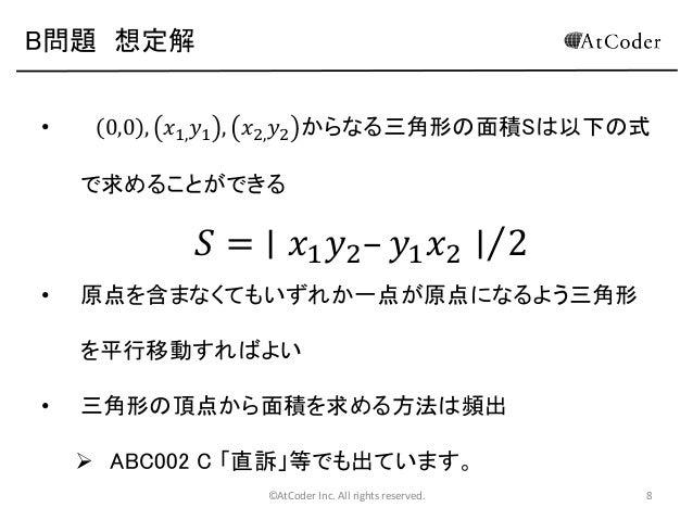 B問題 想定解 •  0,0 , 𝑥1, 𝑦1 , 𝑥2, 𝑦2 からなる三角形の面積Sは以下の式 で求めることができる  𝑆 = ∣ 𝑥1 𝑦2 – 𝑦1 𝑥2 ∣ 2 •  原点を含まなくてもいずれか一点が原点になるよう三角形 を平行移動す...