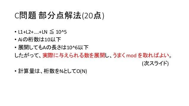 C問題 部分点解法(20点) • L1+L2+….+LN ≦ 10^5 • Aiの桁数は10以下 • 展開してもAの長さは10^6以下 したがって、実際に与えられる数を展開し、うまく mod を取ればよい。 (次スライド) • 計算量は、桁数を...