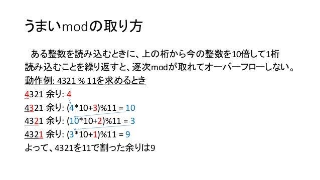 うまいmodの取り方 ある整数を読み込むときに、上の桁から今の整数を10倍して1桁 読み込むことを繰り返すと、逐次modが取れてオーバーフローしない。 動作例: 4321 % 11を求めるとき 4321 余り: 4 4321 余り: (4*10...
