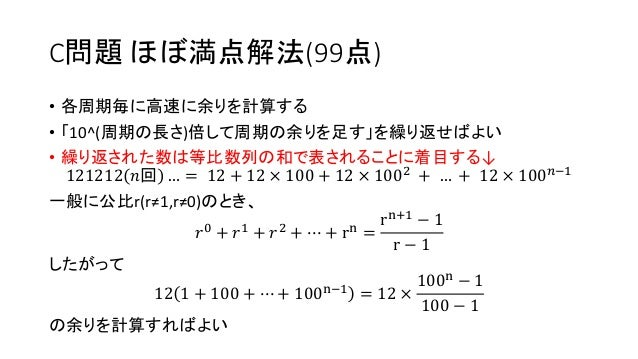 C問題 ほぼ満点解法(99点) • 各周期毎に高速に余りを計算する • 「10^(周期の長さ)倍して周期の余りを足す」を繰り返せばよい • 繰り返された数は等比数列の和で表されることに着目する↓ 121212 𝑛回 … = 12 + 12 × ...