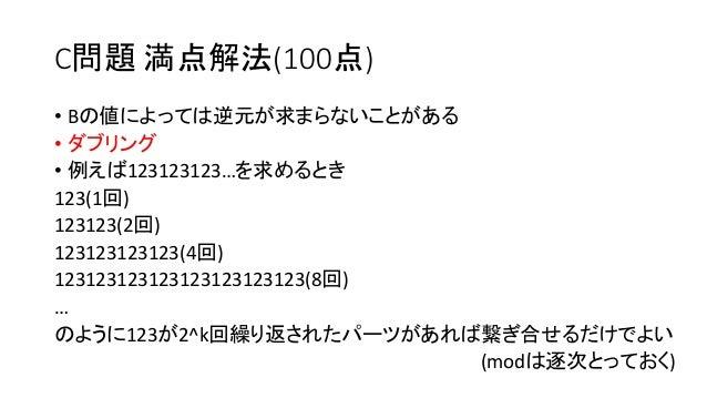 C問題 満点解法(100点) • Bの値によっては逆元が求まらないことがある • ダブリング • 例えば123123123…を求めるとき 123(1回) 123123(2回) 123123123123(4回) 12312312312312312...