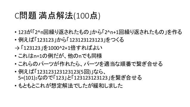 C問題 満点解法(100点) • 123が「2^n回繰り返されたもの」から「2^n+1回繰り返されたもの」を作る • 例えば「123123」から「123123123123」をつくる → 「123123」を1000^2+1倍すればよい • これは...