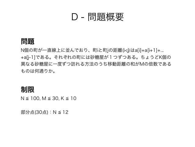 D - 問題概要 問題 N個の町が一直線上に並んでおり、町iと町jの距離(i<j)はa[i]+a[i+1]+... +a[j-1]である。それぞれの町には砂糖屋が1つずつある。ちょうどK個の 異なる砂糖屋に一度ずつ訪れる方法のうち移動距離の和が...