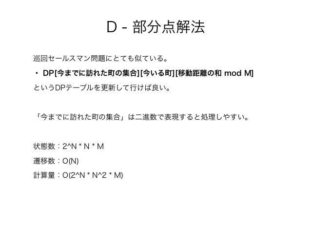 D - 部分点解法 巡回セールスマン問題にとても似ている。 ・ DP[今までに訪れた町の集合][今いる町][移動距離の和 mod M] というDPテーブルを更新して行けば良い。 「今までに訪れた町の集合」は二進数で表現すると処理しやすい。 状態...
