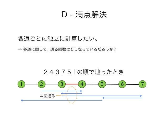 各道ごとに独立に計算したい。 → 各道に関して、通る回数はどうなっているだろうか? D - 満点解法 1 2 3 4 5 6 7 4回通る 2 4 3 7 5 1の順で辿ったとき