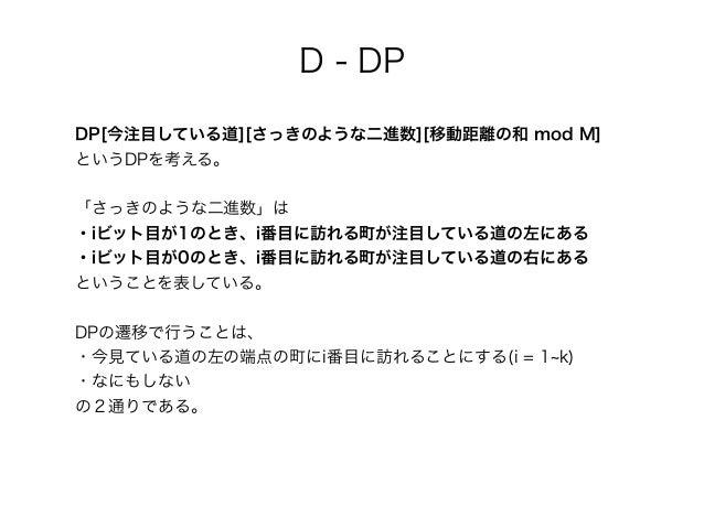 DP[今注目している道][さっきのような二進数][移動距離の和 mod M] というDPを考える。 「さっきのような二進数」は ・iビット目が1のとき、i番目に訪れる町が注目している道の左にある ・iビット目が0のとき、i番目に訪れる町が注目し...