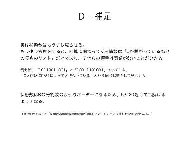 D - 補足 実は状態数はもう少し減らせる。 もう少し考察をすると、計算に関わってくる情報は「0が繋がっている部分 の長さのリスト」だけであり、それらの順番は関係がないことが分かる。 例えば、「10110011001」と「10011101001...