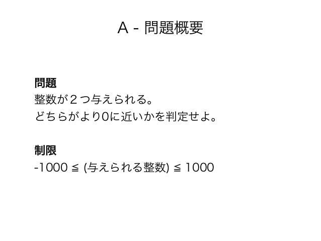 A - 問題概要 問題 整数が2つ与えられる。 どちらがより0に近いかを判定せよ。 制限 -1000 (与えられる整数) 1000