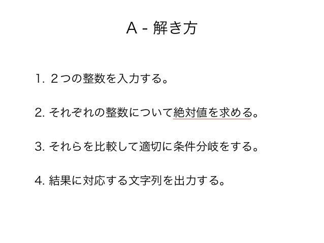 A - 解き方 1. 2つの整数を入力する。 2. それぞれの整数について絶対値を求める。 3. それらを比較して適切に条件分岐をする。 4. 結果に対応する文字列を出力する。