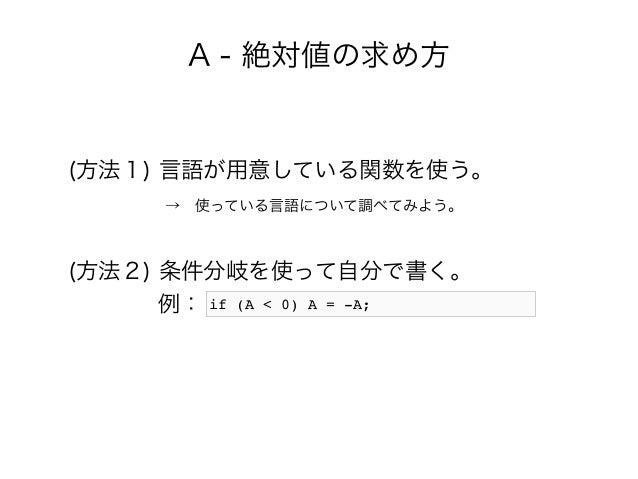 A - 絶対値の求め方 (方法1) 言語が用意している関数を使う。  →使っている言語について調べてみよう。 (方法2) 条件分岐を使って自分で書く。 例: if (A < 0) A = -A;