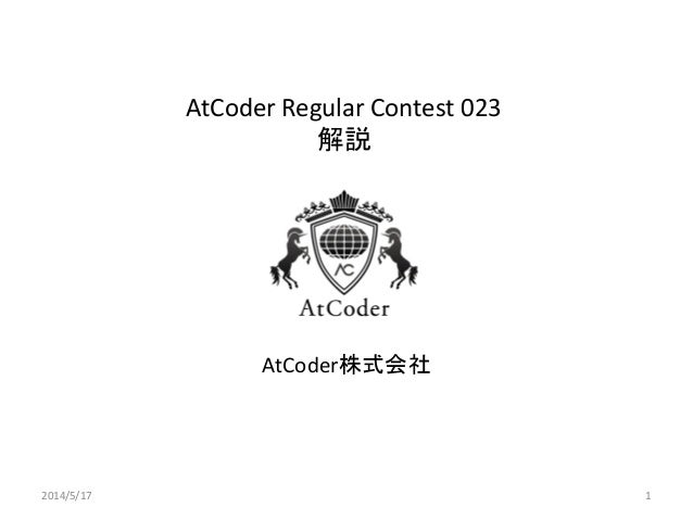 AtCoder Regular Contest 023 解説 AtCoder株式会社 2014/5/17 1