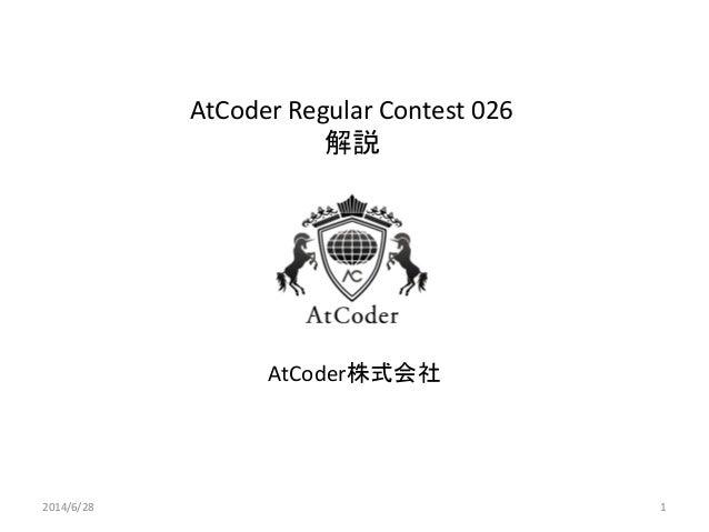 AtCoder Regular Contest 026 解説 AtCoder株式会社 2014/6/28 1