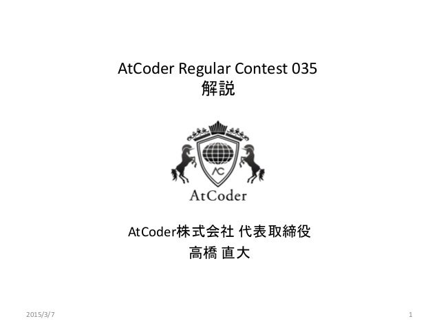 AtCoder Regular Contest 035 解説 AtCoder株式会社 代表取締役 高橋 直大 2015/3/7 1