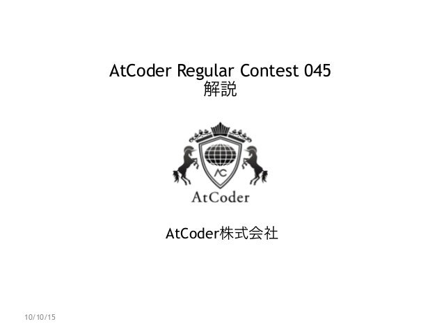 AtCoder Regular Contest 045 解説 AtCoder株式会社 10/10/15