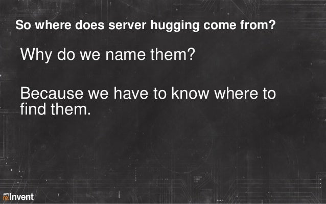 So where does server hugging come from?  Why do we name them? Because we have to know where to find them.