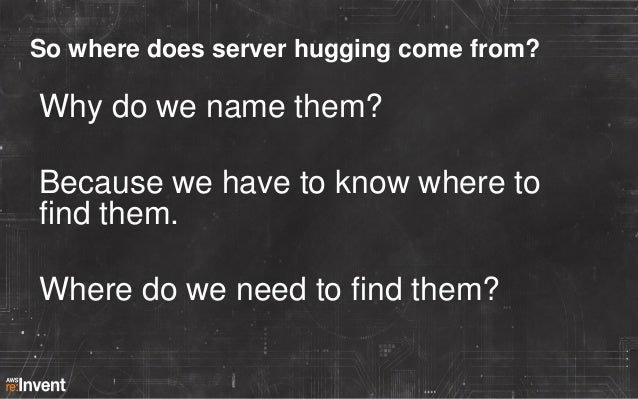 So where does server hugging come from?  Why do we name them? Because we have to know where to find them. Where do we need...