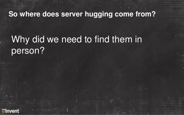 So where does server hugging come from?  Why did we need to find them in person?