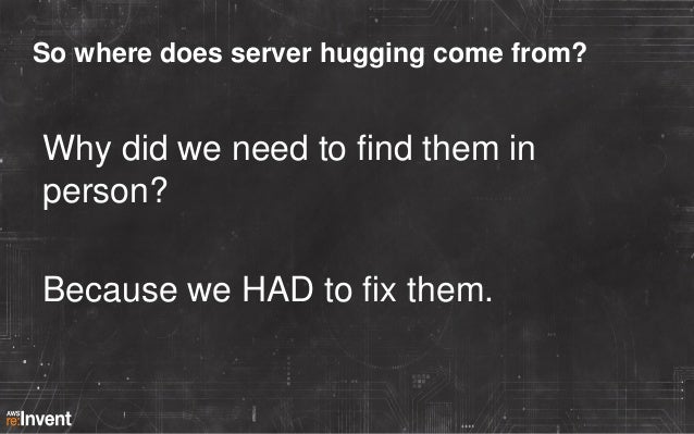 So where does server hugging come from?  Why did we need to find them in person? Because we HAD to fix them.