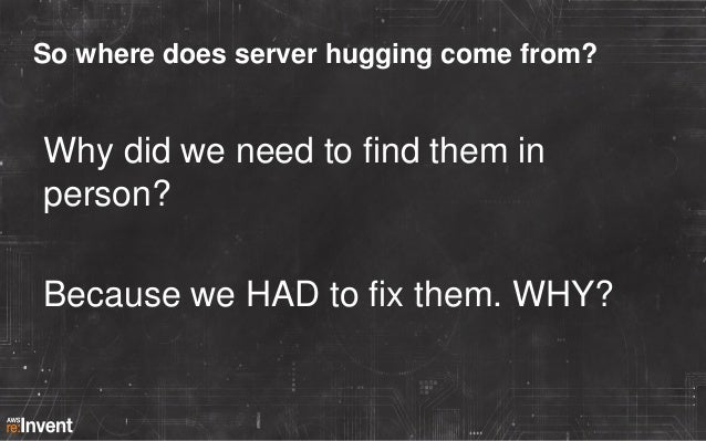 So where does server hugging come from?  Why did we need to find them in person? Because we HAD to fix them. WHY?