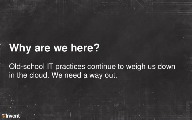 Why are we here? Old-school IT practices continue to weigh us down in the cloud. We need a way out.