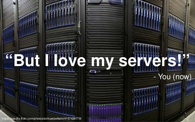 """""""But I love my servers!"""" - You (now)  https://secure.flickr.com/photos/schluesselbein/4157426778/"""