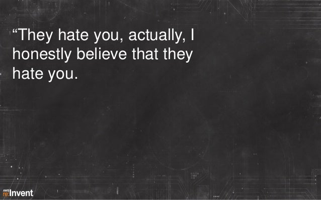 """""""They hate you, actually, I honestly believe that they hate you."""