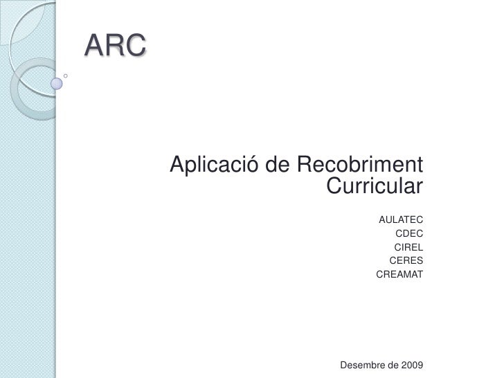 ARC<br />Aplicació de Recobriment Curricular<br />AULATEC<br />CDEC<br />CIREL<br />CERES<br />CREAMAT<br />Febrer de 2010...