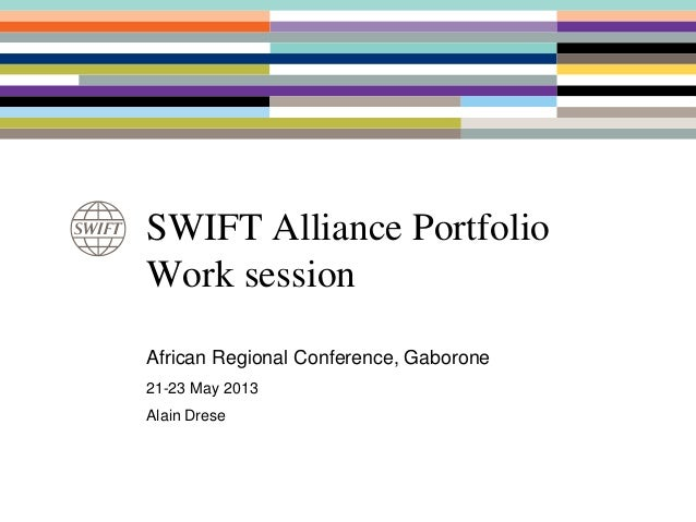 SWIFT Alliance PortfolioWork sessionAfrican Regional Conference, Gaborone21-23 May 2013Alain Drese