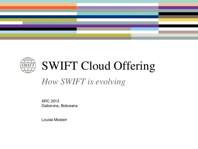 SWIFT Cloud OfferingHow SWIFT is evolvingARC 2013Gaborone, BotswanaLouise Mostert
